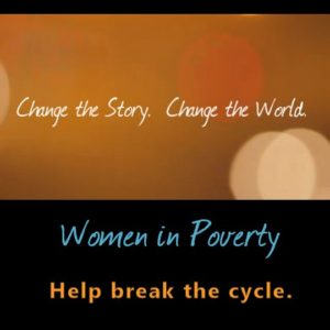 Change the Story. Change the World. Women in Poverty: Help Break the Cycle.